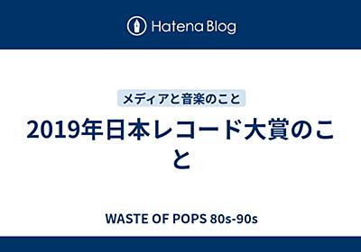 2019年日本レコード大賞のこと - WASTE OF POPS 80s-90s