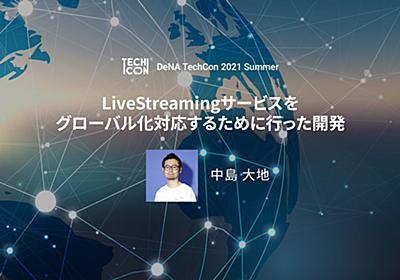 LiveStreamingサービスをグローバル対応するために行った開発| DeNATechCon2021Summer-技術の力で事業の未来をリードする-