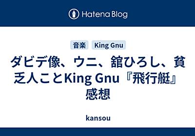 ダビデ像、ウニ、舘ひろし、貧乏人ことKing Gnu『飛行艇』感想 - kansou