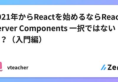 2021年からReactを始めるならReact Server Components 一択ではないか?(入門編)