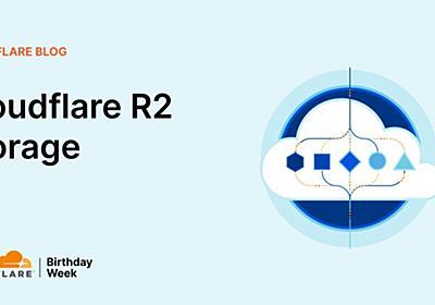 Cloudflare、CDNエッジで使えるオブジェクトストレージ「R2」発表。Amazon S3互換、読み出しの帯域コストなし、イレブンナインの信頼性