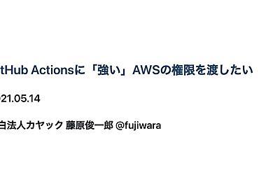 GitHub Actionsに「強い」AWSの権限を渡したい / AWS credentials on Actions - Speaker Deck