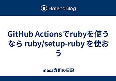 GitHub Actionsでrubyを使うなら ruby/setup-ruby を使おう - masa寿司の日記