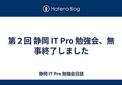 第2回 静岡 IT Pro 勉強会、無事終了しました - 静岡 IT Pro 勉強会日誌
