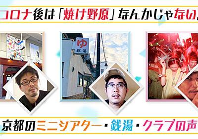 コロナ後は「焼け野原」なんかじゃない。京都のミニシアター・銭湯・クラブの声 - イーアイデムの地元メディア「ジモコロ」