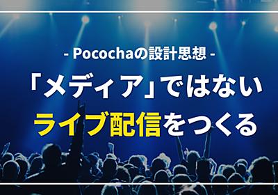 「メディア」ではないライブ配信をつくるーPocochaの設計思想 水田大輔 / Pococha note
