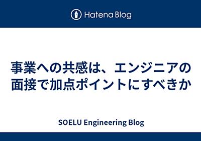 事業への共感は、エンジニアの面接で加点ポイントにすべきか - SOELU Engineering Blog