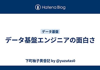 データ基盤エンジニアの面白さ - 下町柚子黄昏記 by @yuzutas0