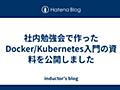 社内勉強会で作ったDocker/Kubernetes入門の資料を公開しました - inductor's blog