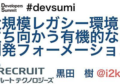 大規模レガシー環境に立ち向かう有機的な開発フォーメーション #devsumi #devsumic