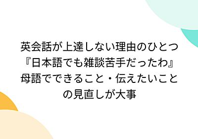 英会話が上達しない理由のひとつ『日本語でも雑談苦手だったわ』母語でできること・伝えたいことの見直しが大事 - Togetter