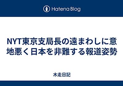 NYT東京支局長の遠まわしに意地悪く日本を非難する報道姿勢 - 木走日記