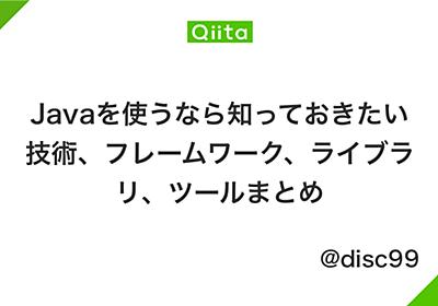 Javaを使うなら知っておきたい技術、フレームワーク、ライブラリ、ツールまとめ - Qiita