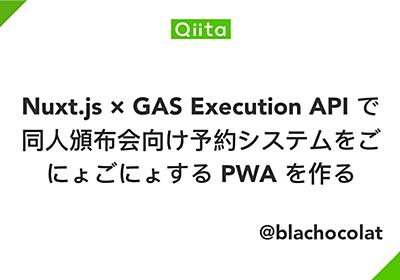 Nuxt.js × GAS Execution API で同人頒布会向け予約システムをごにょごにょする PWA を作る - Qiita