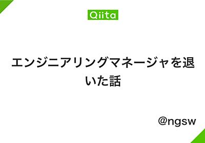 エンジニアリングマネージャを退いた話 - Qiita