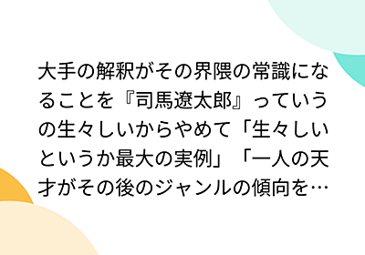大手の解釈がその界隈の常識になることを『司馬遼太郎』っていうの生々しいからやめて「生々しいというか最大の実例」「一人の天才がその後のジャンルの傾向を決定してしまう」 - Togetter