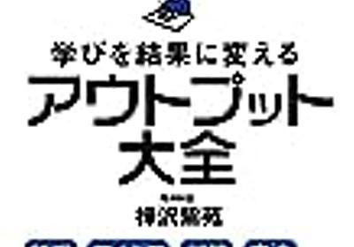 『学びを結果に変えるアウトプット大全』樺沢 紫苑。アウトプットを改善して行く - ビジネス書をビジネスのチカラに