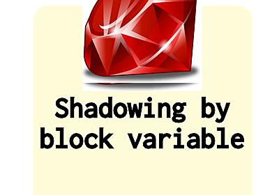 Ruby: ブロック変数の「シャドウイング」はシャドウイングなのかが気になって調べた(社内勉強会)