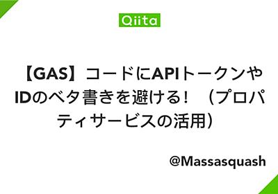【GAS】コードにAPIトークンやIDのベタ書きを避ける!(プロパティサービスの活用) - Qiita