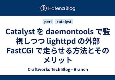 Catalyst を daemontools で監視しつつ lighttpd の外部 FastCGI で走らせる方法とそのメリット - Craftworks Tech Blog - Branch