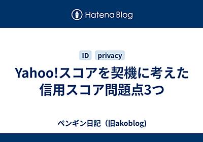 Yahoo!スコアを契機に考えた信用スコア問題点3つ - ペンギン日記(旧akoblog)