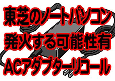 東芝製ノートパソコンDynaBook(ダイナブック)のACアダプター交換プログラム発表!