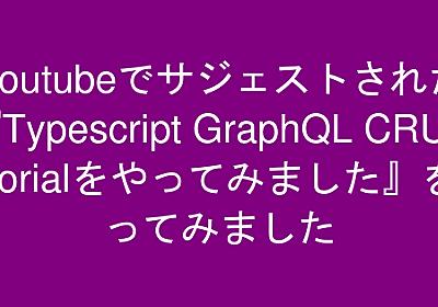 Youtubeでサジェストされた『Typescript GraphQL CRUD Tutorialをやってみました』をやってみました   ヨシダレッド