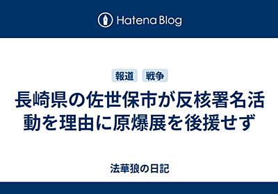 長崎県の佐世保市が反核署名活動を理由に原爆展を後援せず - 法華狼の日記