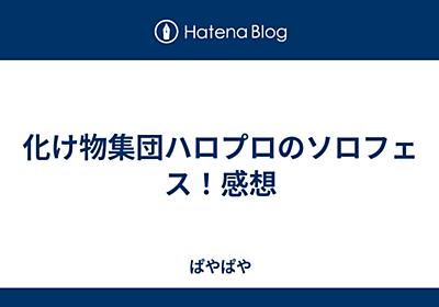 化け物集団ハロプロのソロフェス!感想 - ぱやぱや