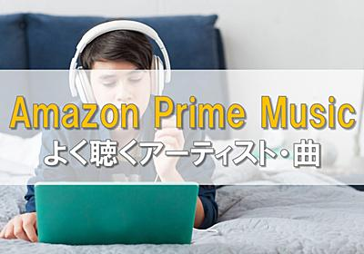 Amazon Prime Musicでよく聴くアーティスト・曲 個人的ランキング   休日充実化計画