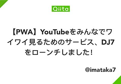 【PWA】YouTubeをみんなでワイワイ見るためのサービス、DJ7をローンチしました! - Qiita