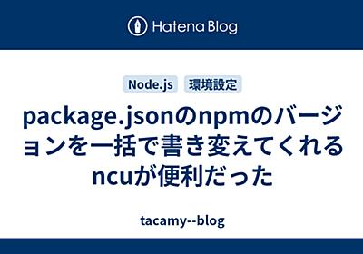 package.jsonのnpmのバージョンを一括で書き変えてくれるncuが便利だった - tacamy--blog