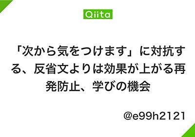 「次から気をつけます」に対抗する、反省文よりは効果が上がる再発防止、学びの機会 - Qiita