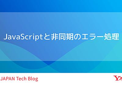 JavaScriptと非同期のエラー処理 - Yahoo! JAPAN Tech Blog