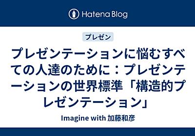 プレゼンテーションに悩むすべての人達のために:プレゼンテーションの世界標準「構造的プレゼンテーション」 - Kazu's Blog