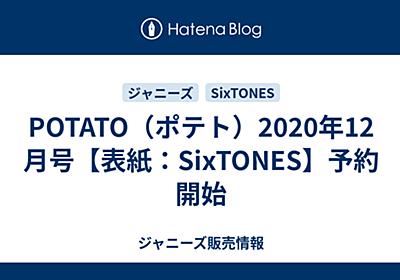 POTATO(ポテト)2020年12月号【表紙:SixTONES】予約開始 - 男子3兄弟.com