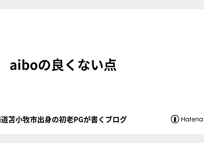 aiboの良くない点 - 北海道苫小牧市出身の初老PGが書くブログ