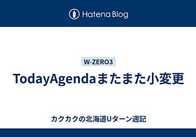 TodayAgendaまたまた小変更 - ふわふわの北海道Uターン週記