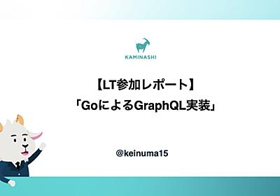 【LT参加レポート】GoによるGraphQL実装 - KAMINASHI Developers Blog