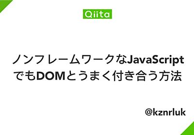 ノンフレームワークなJavaScriptでもDOMとうまく付き合う方法 - Qiita