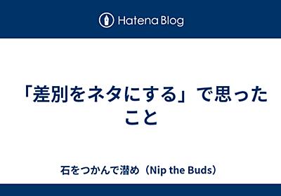 「差別をネタにする」で思ったこと - 石をつかんで潜め(Nip the Buds)
