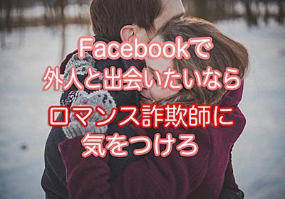 ロマンス詐欺師とは?フェイスブックの出会いには危険とチャンスが混在! - フェイスブックで出会った外国人女性に恋をしてしまった41歳バツ2男の実話ブログ【恋愛は最強の英語勉強法】
