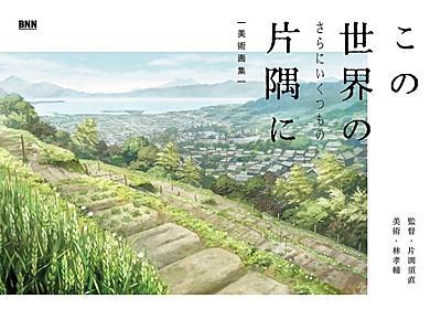 『この世界の(さらにいくつもの)片隅に』画集 300点の背景美術に息を呑む - KAI-YOU.net