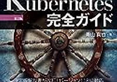 Kubernetes を網羅的に学ぶなら「Kubernetes 完全ガイド 第2版」を読むべし - kakakakakku blog