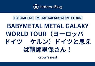 BABYMETAL METAL GALAXY WORLD TOUR(ヨーロッパ ドイツ  ケルン)ドイツと思えば鞘師里保さん! - crow's nest