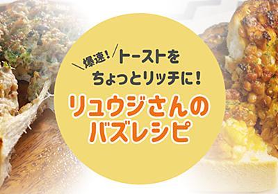【バズレシピ・リュウジさん考案】のせて・焼いて・出来上がり! ボリューム満点、トーストレシピ - ソレドコ