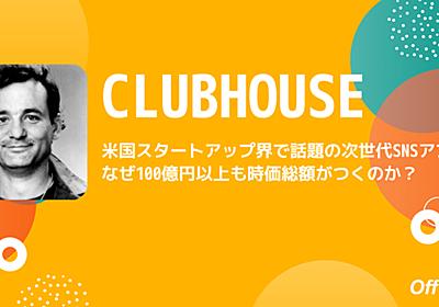 米国スタートアップ界で話題の次世代SNSアプリ・Clubhouseになぜ100億円以上も時価総額がつくのか? Off Topic note