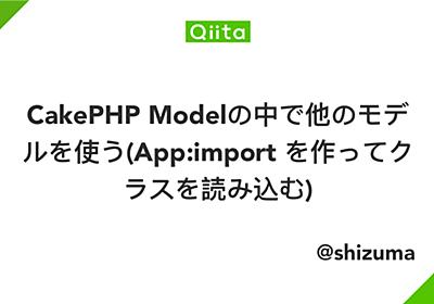 CakePHP Modelの中で他のモデルを使う(App:import を作ってクラスを読み込む) - Qiita