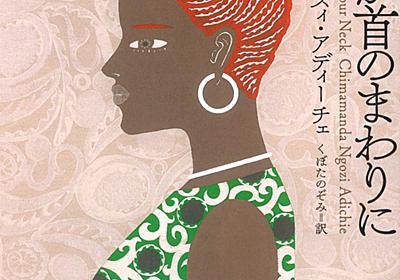 【全文公開】チママンダ・ンゴズィ・アディーチェ『なにかが首のまわりに』より表題作「なにかが首のまわりに」|Web河出