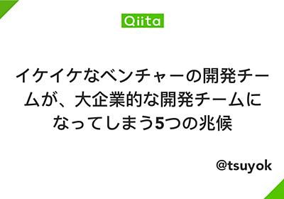 イケイケなベンチャーの開発チームが、大企業的な開発チームになってしまう5つの兆候 - Qiita